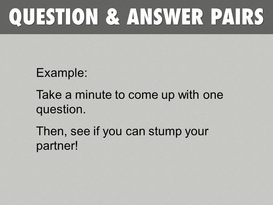 Example: Take a minute to come up with one question. Then, see if you can stump your partner!