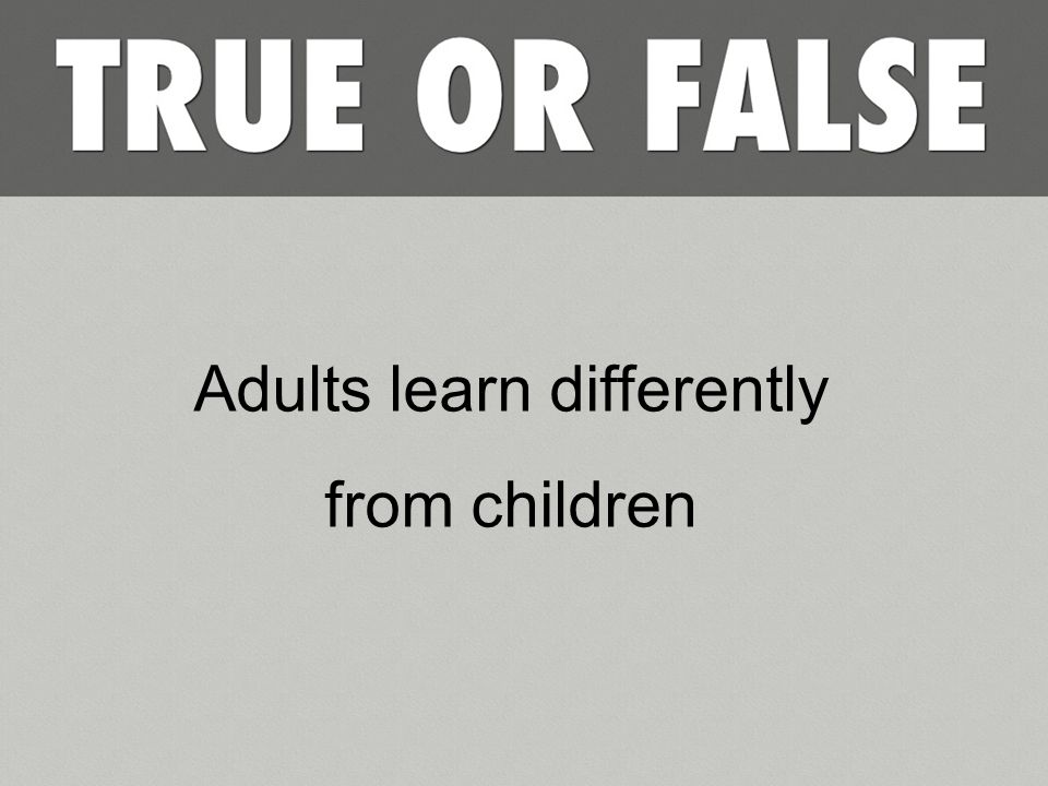 Adults learn differently from children