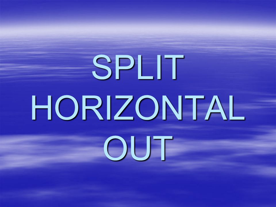 SPLIT HORIZONTAL OUT