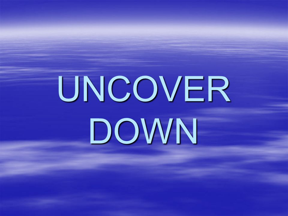 UNCOVER DOWN