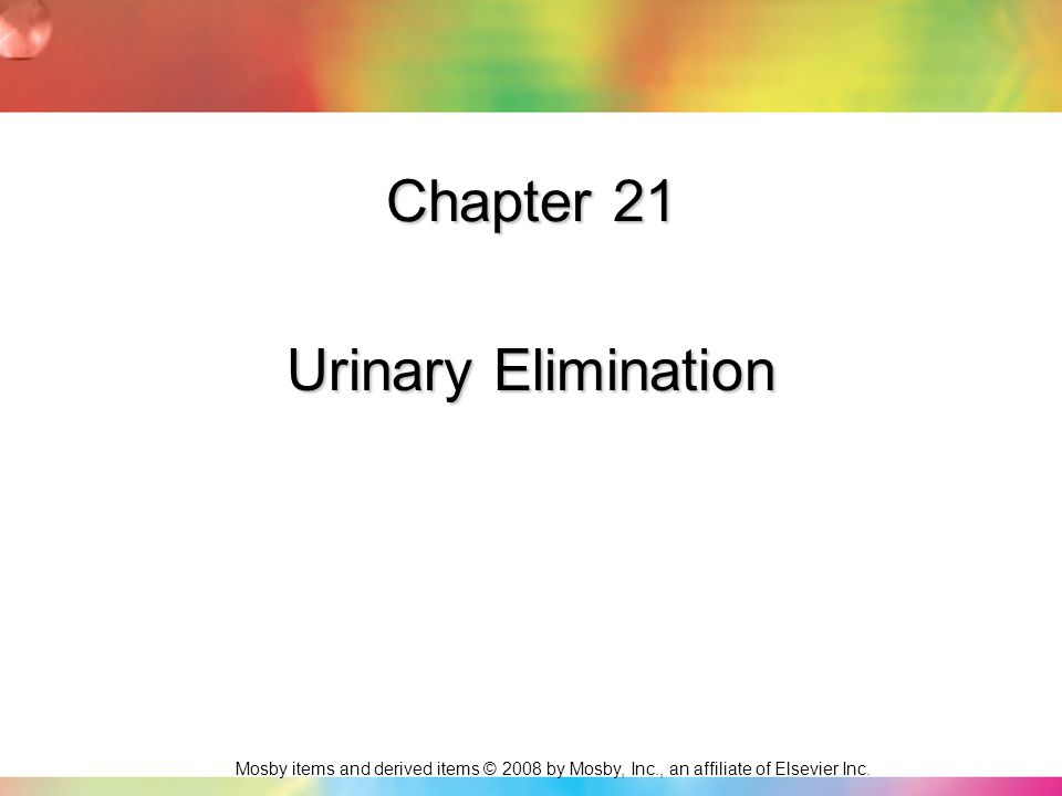 Mosby items and derived items © 2008 by Mosby, Inc., an affiliate of Elsevier Inc. Chapter 21 Urinary Elimination