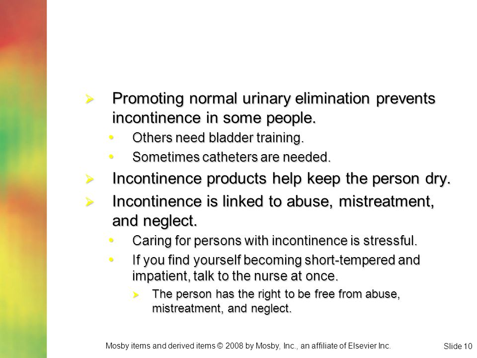 Mosby items and derived items © 2008 by Mosby, Inc., an affiliate of Elsevier Inc. Slide 10  Promoting normal urinary elimination prevents incontinen