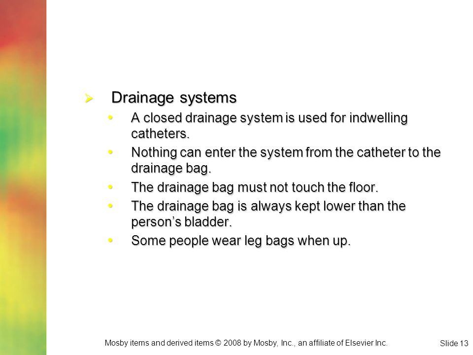Mosby items and derived items © 2008 by Mosby, Inc., an affiliate of Elsevier Inc. Slide 13  Drainage systems A closed drainage system is used for in