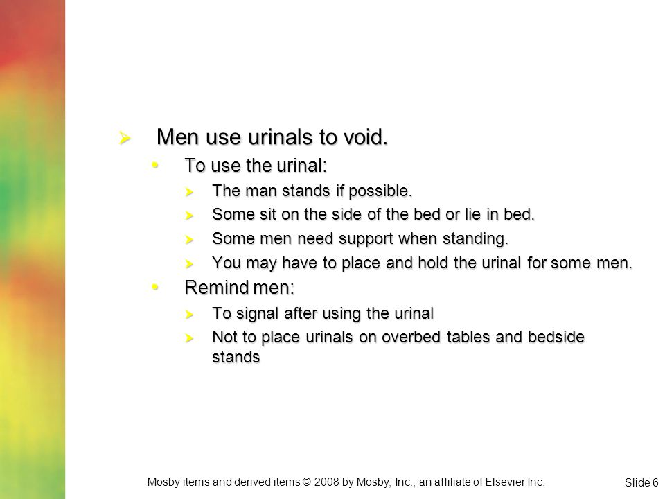 Mosby items and derived items © 2008 by Mosby, Inc., an affiliate of Elsevier Inc. Slide 6  Men use urinals to void. To use the urinal: To use the ur