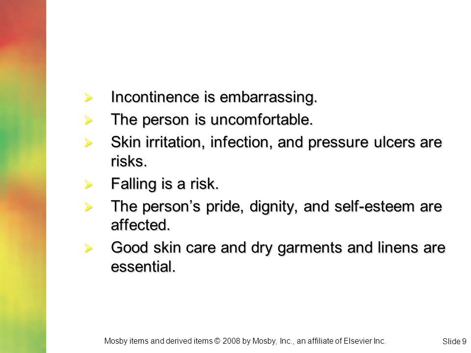 Mosby items and derived items © 2008 by Mosby, Inc., an affiliate of Elsevier Inc. Slide 9  Incontinence is embarrassing.  The person is uncomfortab