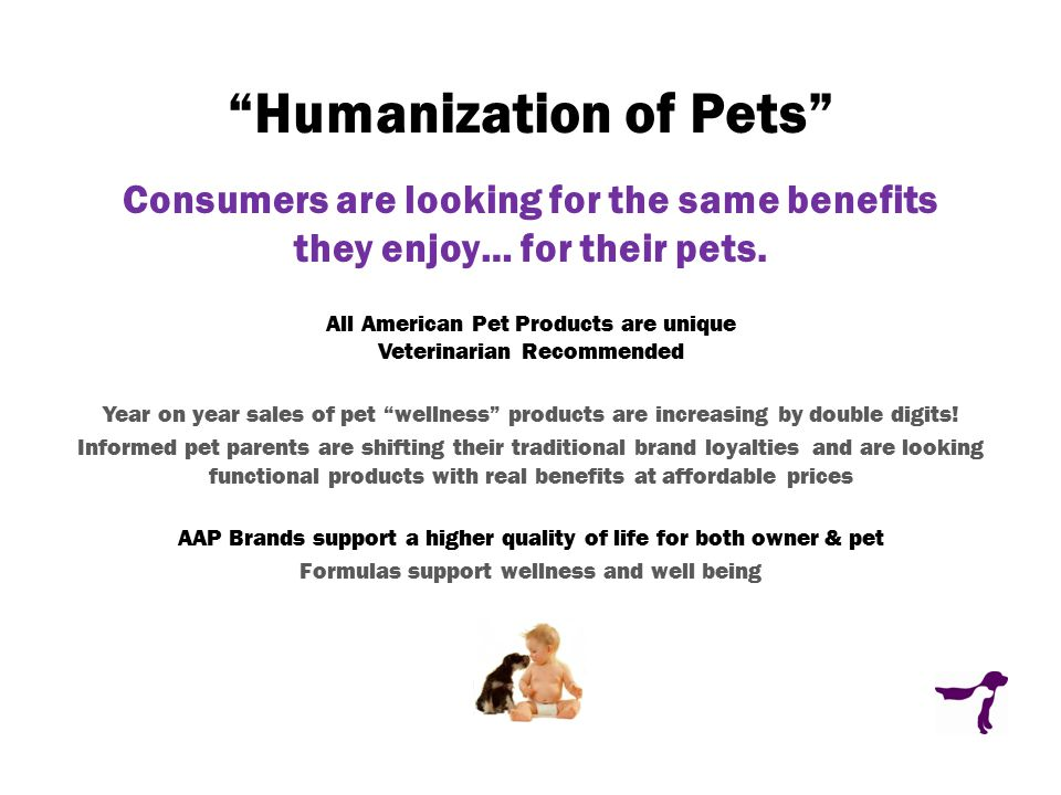 Humanization of Pets Consumers are looking for the same benefits they enjoy… for their pets.