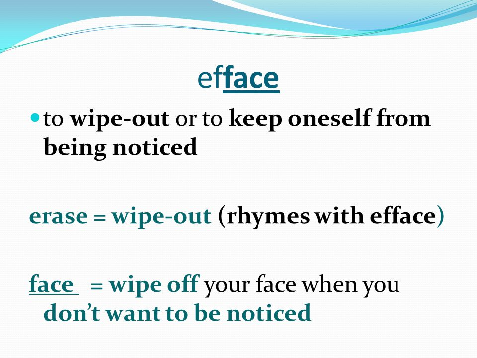 efface to wipe-out or to keep oneself from being noticed erase = wipe-out (rhymes with efface) face = wipe off your face when you don't want to be noticed