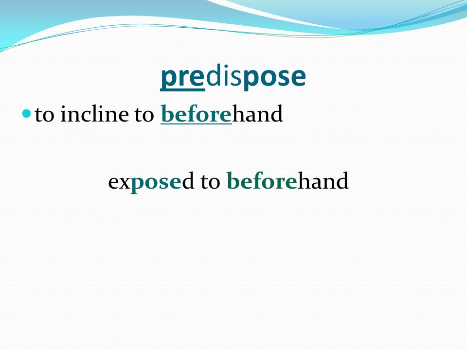 predispose to incline to beforehand exposed to beforehand