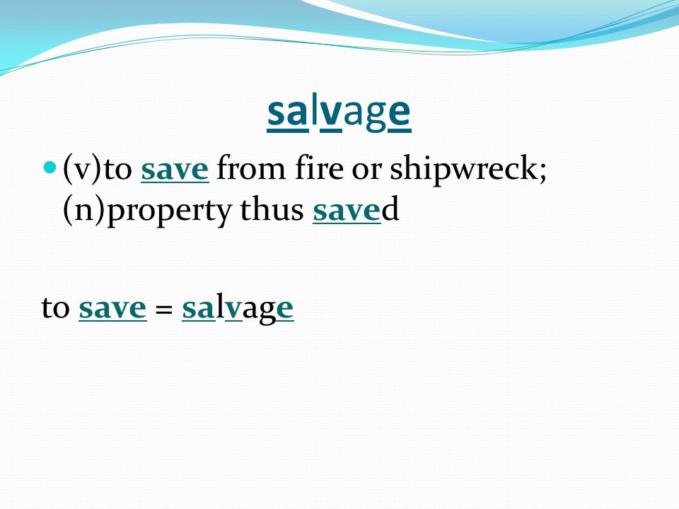 salvage (v)to save from fire or shipwreck; (n)property thus saved to save = salvage