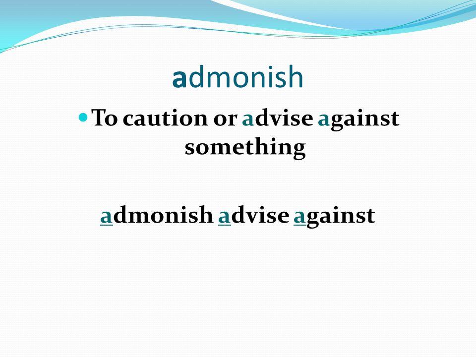 admonish To caution or advise against something admonish advise against