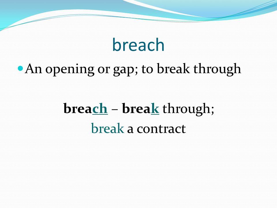 breach An opening or gap; to break through breach – break through; break a contract