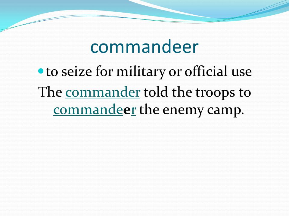 commandeer to seize for military or official use The commander told the troops to commandeer the enemy camp.