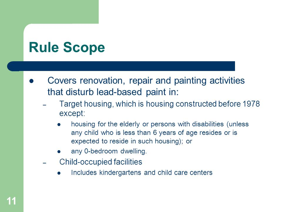 11 Rule Scope Covers renovation, repair and painting activities that disturb lead-based paint in: – Target housing, which is housing constructed befor