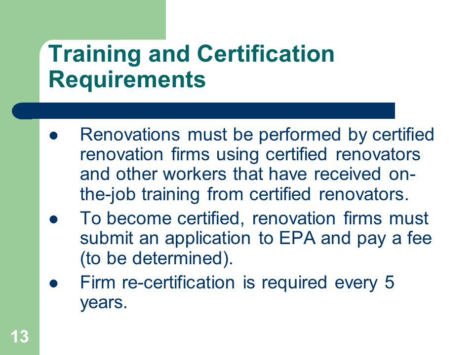 13 Training and Certification Requirements Renovations must be performed by certified renovation firms using certified renovators and other workers th