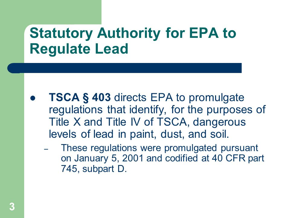 3 Statutory Authority for EPA to Regulate Lead TSCA § 403 directs EPA to promulgate regulations that identify, for the purposes of Title X and Title I