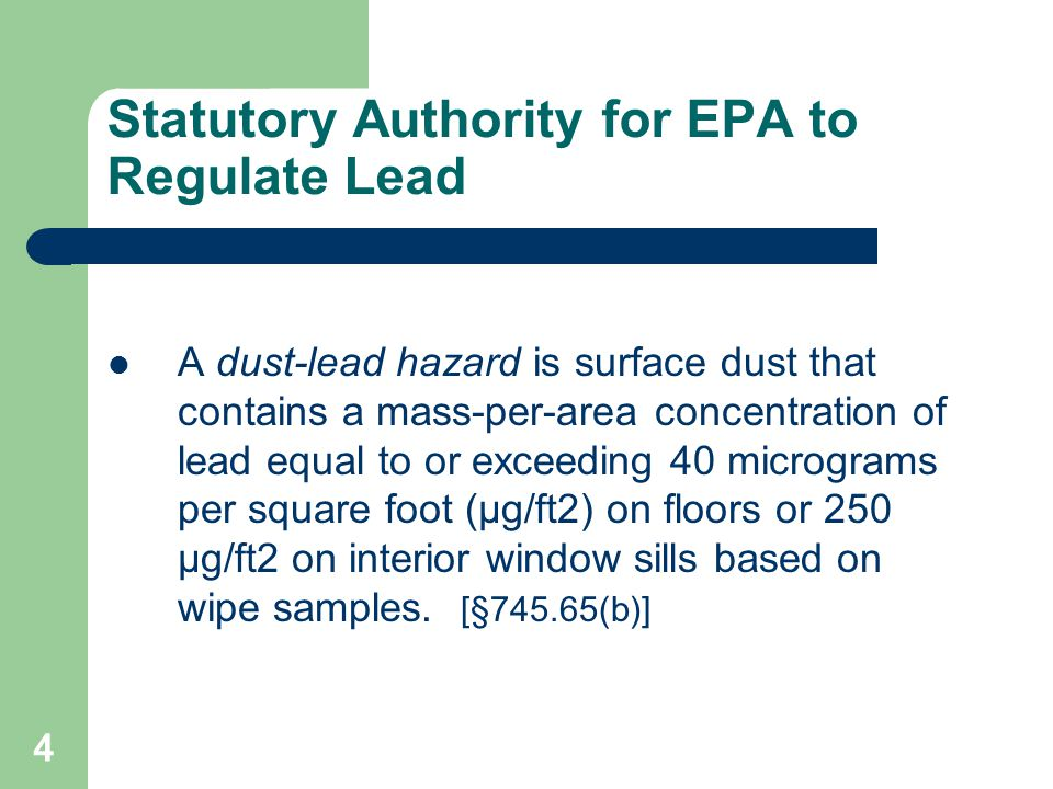 5 Statutory Authority for EPA to Regulate Lead TSCA § 402(a) directs EPA to promulgate regulations covering lead-based paint activities (inspections, risk assessments, and abatements) to ensure that: – Persons performing these activities are properly trained, – Training programs are accredited, and – Contractors performing these activities are certified.