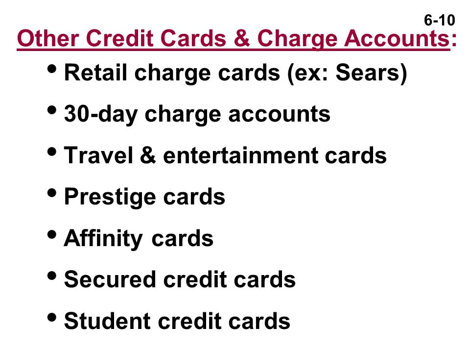 6-10 Other Credit Cards & Charge Accounts:  Retail charge cards (ex: Sears)  30-day charge accounts  Travel & entertainment cards  Prestige cards  Affinity cards  Secured credit cards  Student credit cards