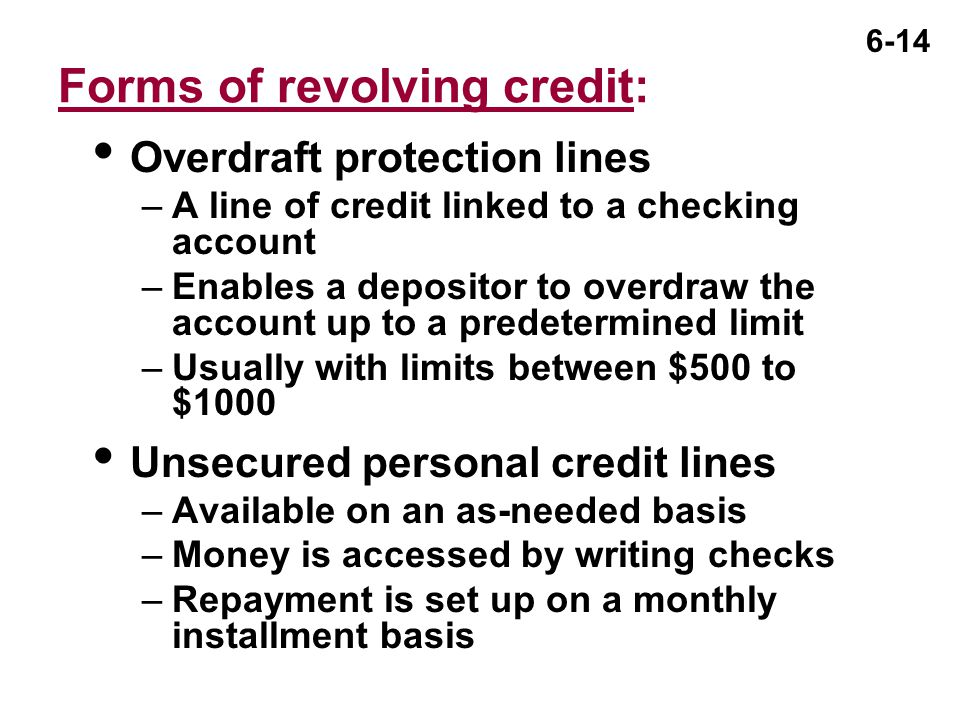 6-14 Forms of revolving credit:  Overdraft protection lines –A line of credit linked to a checking account –Enables a depositor to overdraw the account up to a predetermined limit –Usually with limits between $500 to $1000  Unsecured personal credit lines –Available on an as-needed basis –Money is accessed by writing checks –Repayment is set up on a monthly installment basis