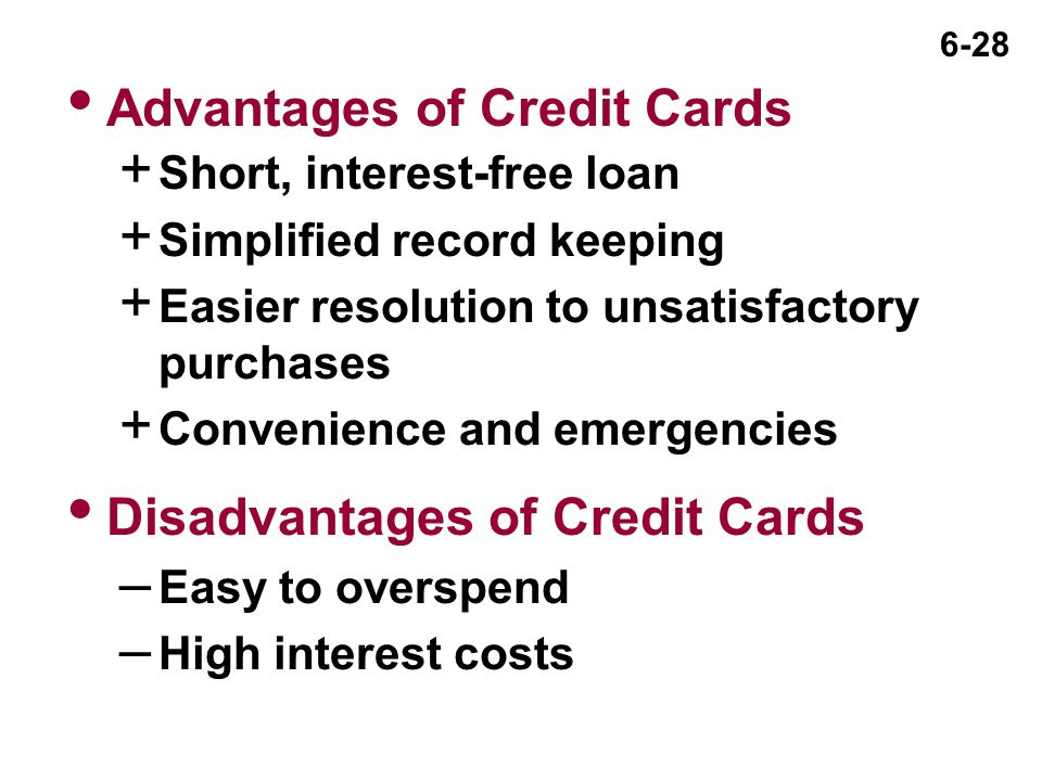 6-28 + Short, interest-free loan + Simplified record keeping + Easier resolution to unsatisfactory purchases + Convenience and emergencies  Disadvantages of Credit Cards – Easy to overspend – High interest costs  Advantages of Credit Cards
