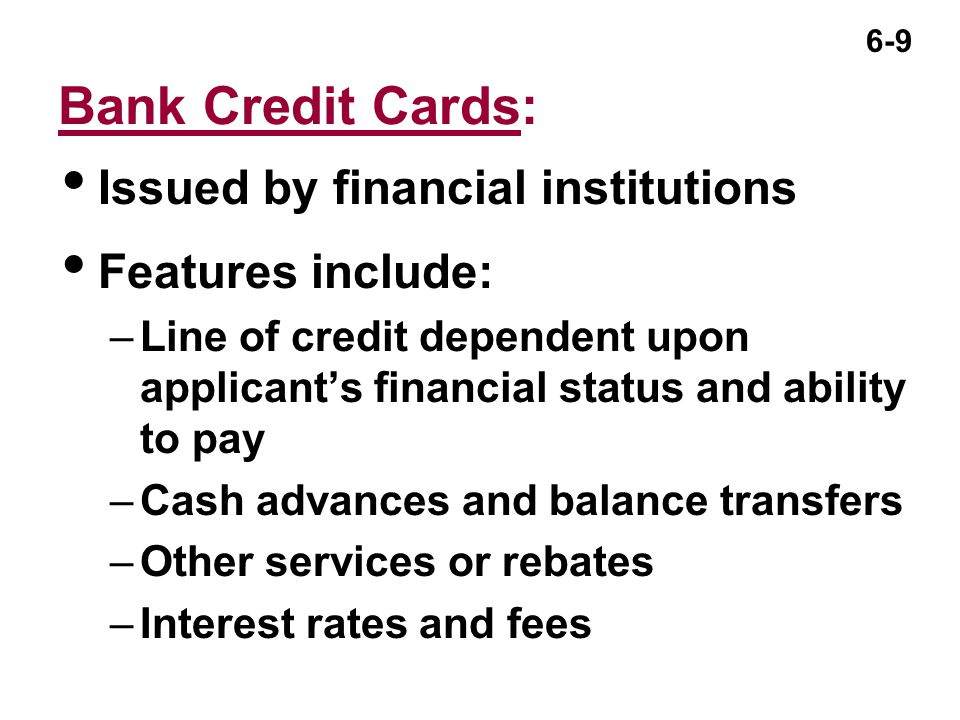 6-9 Bank Credit Cards:  Issued by financial institutions  Features include: –Line of credit dependent upon applicant's financial status and ability to pay –Cash advances and balance transfers –Other services or rebates –Interest rates and fees