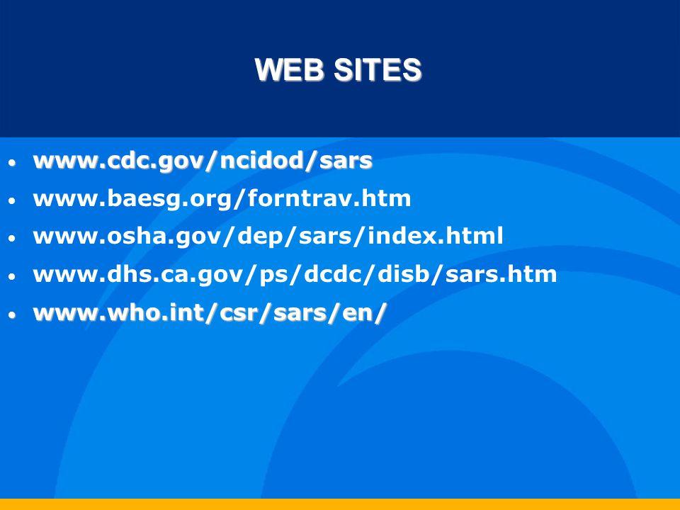 WEB SITES www.cdc.gov/ncidod/sars www.cdc.gov/ncidod/sars www.baesg.org/forntrav.htm www.osha.gov/dep/sars/index.html www.dhs.ca.gov/ps/dcdc/disb/sars.htm www.who.int/csr/sars/en/ www.who.int/csr/sars/en/