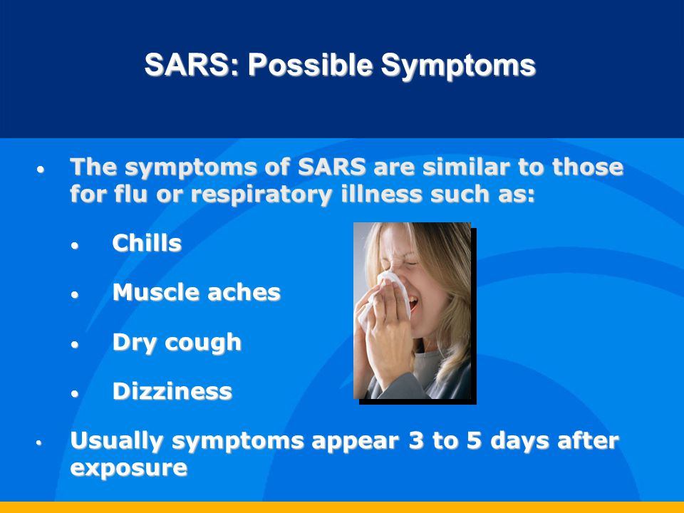 SARS: Treatment Antibiotics is not effective since SARS is viral rather than bacterial Antibiotics is not effective since SARS is viral rather than bacterial Steroids may help Steroids may help 80-90% get better in a week 80-90% get better in a week 10-20% get worse, may need mechanical ventilators to breathe 10-20% get worse, may need mechanical ventilators to breathe Death rate estimated at 6%; higher for those over 60 Death rate estimated at 6%; higher for those over 60