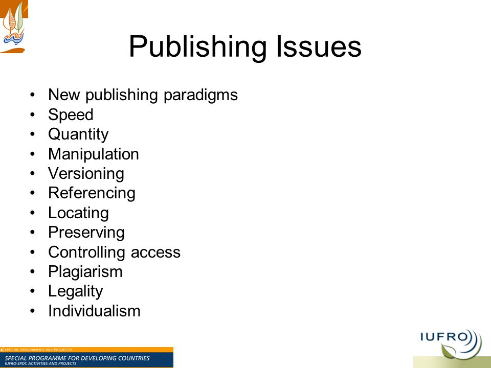 Publishing Issues New publishing paradigms Speed Quantity Manipulation Versioning Referencing Locating Preserving Controlling access Plagiarism Legali