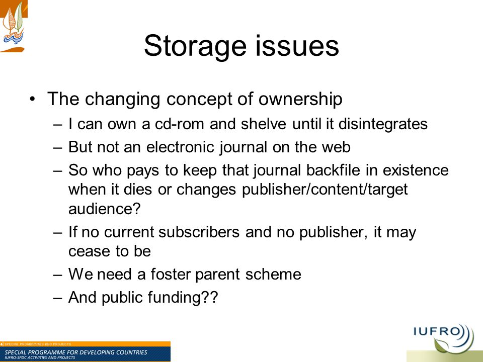 Storage issues The changing concept of ownership –I can own a cd-rom and shelve until it disintegrates –But not an electronic journal on the web –So who pays to keep that journal backfile in existence when it dies or changes publisher/content/target audience.