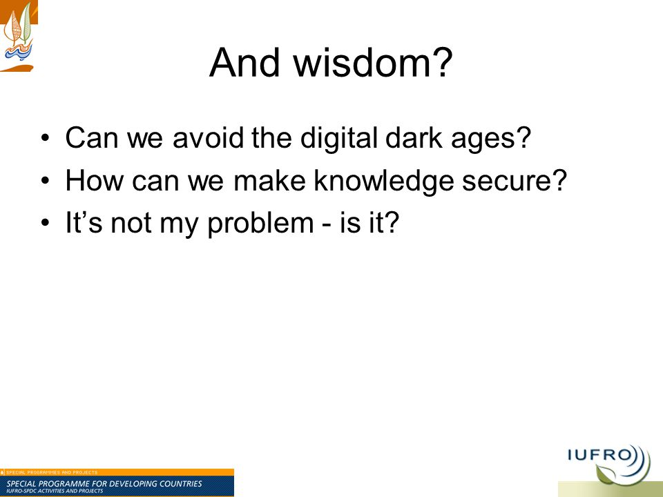 And wisdom? Can we avoid the digital dark ages? How can we make knowledge secure? It's not my problem - is it?