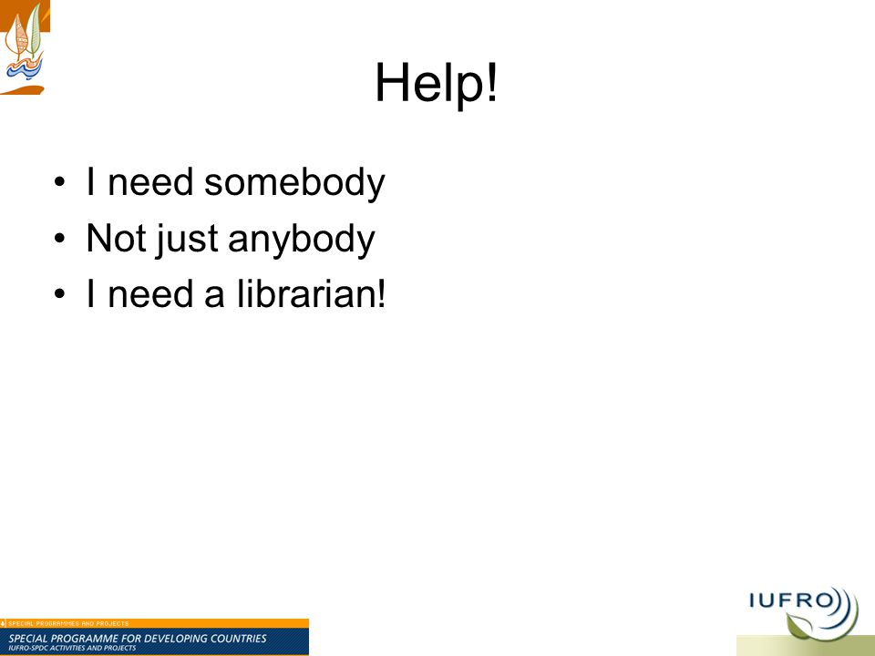 Help! I need somebody Not just anybody I need a librarian!