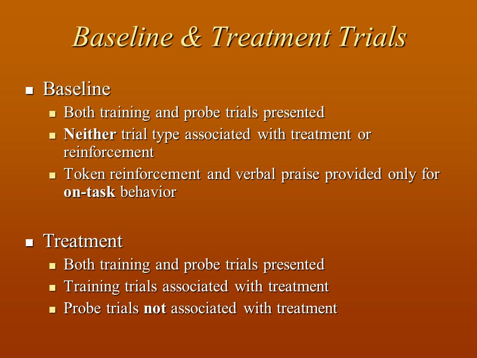 Baseline & Treatment Trials Baseline Baseline Both training and probe trials presented Both training and probe trials presented Neither trial type associated with treatment or reinforcement Neither trial type associated with treatment or reinforcement Token reinforcement and verbal praise provided only for on-task behavior Token reinforcement and verbal praise provided only for on-task behavior Treatment Treatment Both training and probe trials presented Both training and probe trials presented Training trials associated with treatment Training trials associated with treatment Probe trials not associated with treatment Probe trials not associated with treatment