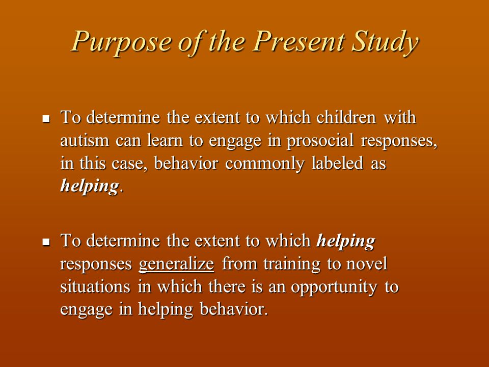 Purpose of the Present Study To determine the extent to which children with autism can learn to engage in prosocial responses, in this case, behavior commonly labeled as helping.