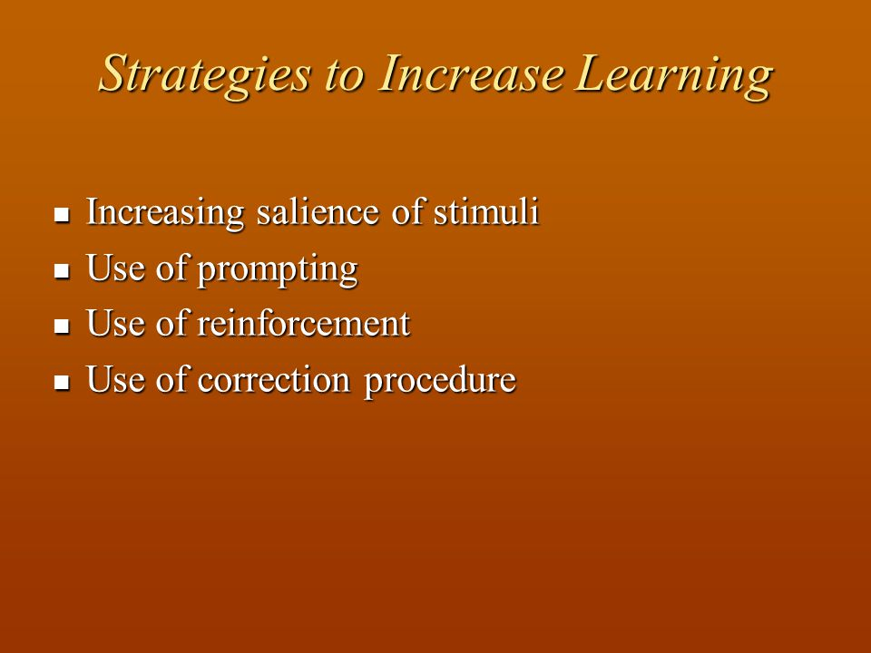 Strategies to Increase Learning Increasing salience of stimuli Increasing salience of stimuli Use of prompting Use of prompting Use of reinforcement Use of reinforcement Use of correction procedure Use of correction procedure