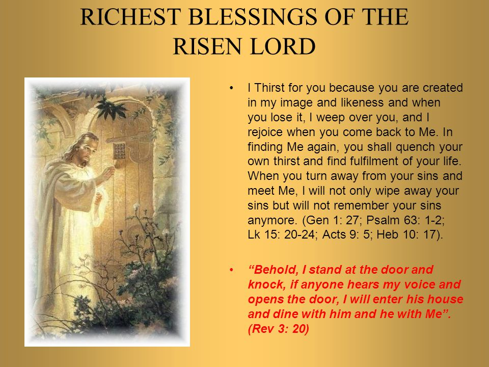 RICHEST BLESSINGS OF THE RISEN LORD You should know that I am the only Saviour of the world because nobody was prepared to take all your sins, iniquities and sicknesses on himself to do atonement, penance and expiation.