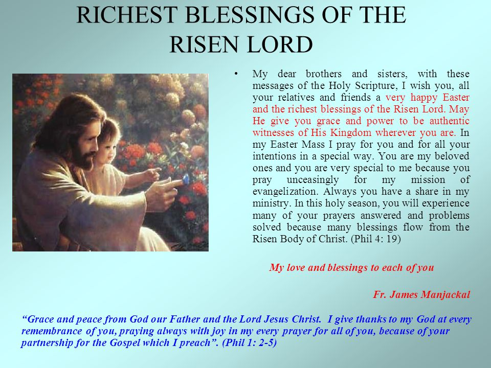 RICHEST BLESSINGS OF THE RISEN LORD My dear brothers and sisters, with these messages of the Holy Scripture, I wish you, all your relatives and friend