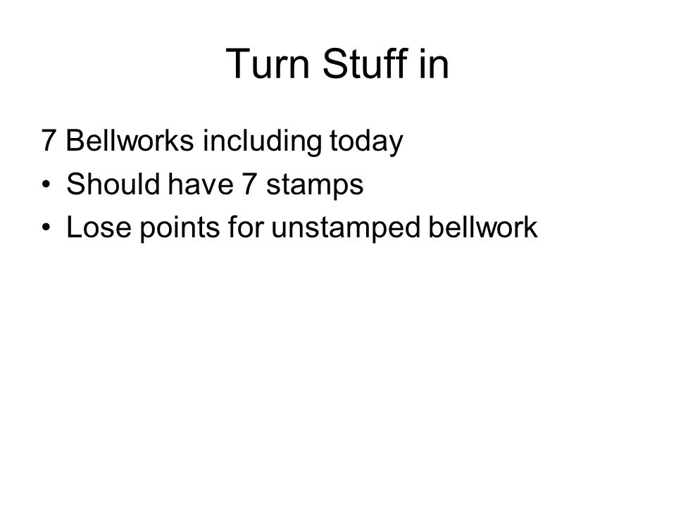 Turn Stuff in 7 Bellworks including today Should have 7 stamps Lose points for unstamped bellwork