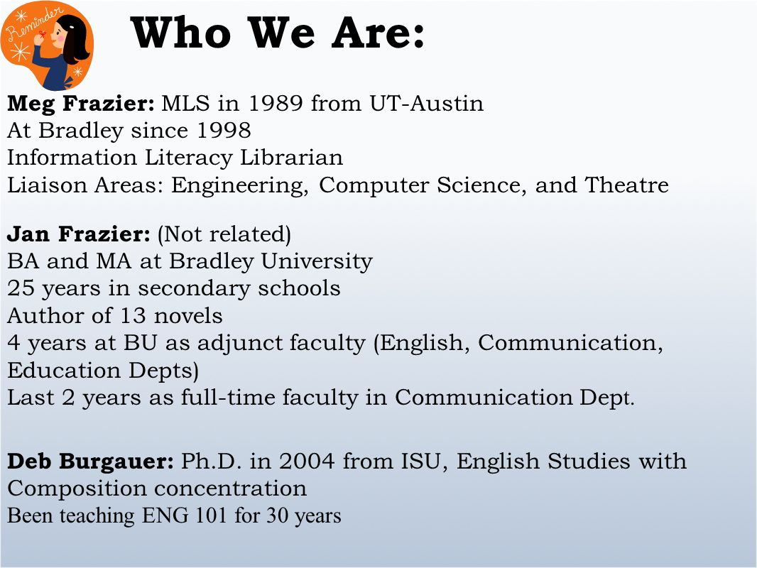 Who We Are: Jan Frazier: (Not related) BA and MA at Bradley University 25 years in secondary schools Author of 13 novels 4 years at BU as adjunct faculty (English, Communication, Education Depts) Last 2 years as full-time faculty in Communication Dep t.