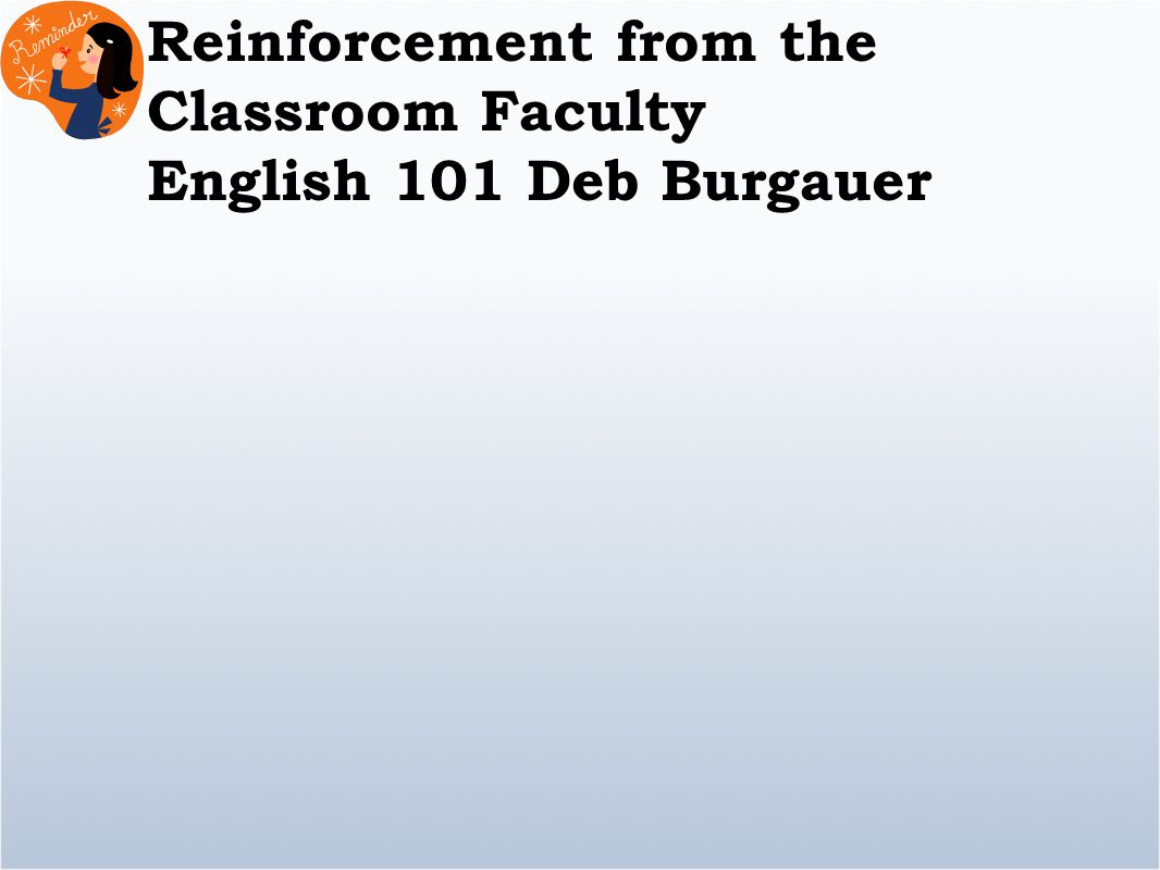 Reinforcement from the Classroom Faculty English 101 Deb Burgauer