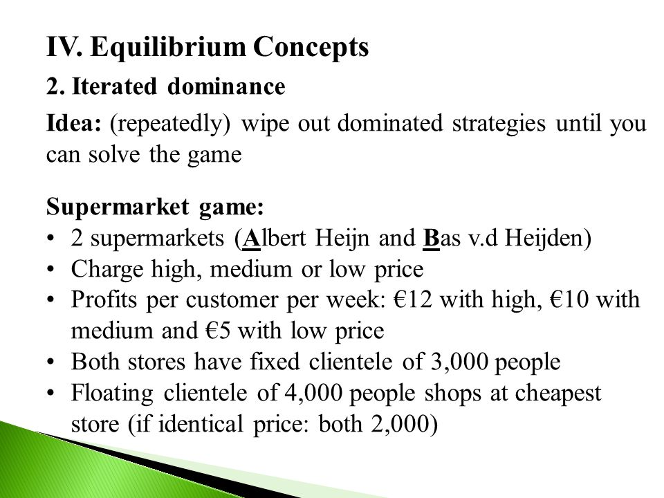 IV. Equilibrium Concepts 2. Iterated dominance Supermarket game: 2 supermarkets (Albert Heijn and Bas v.d Heijden) Charge high, medium or low price Pr