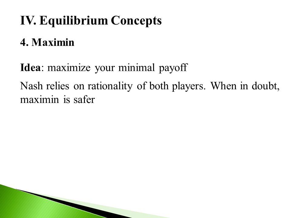 IV. Equilibrium Concepts 4. Maximin Idea: maximize your minimal payoff Nash relies on rationality of both players. When in doubt, maximin is safer