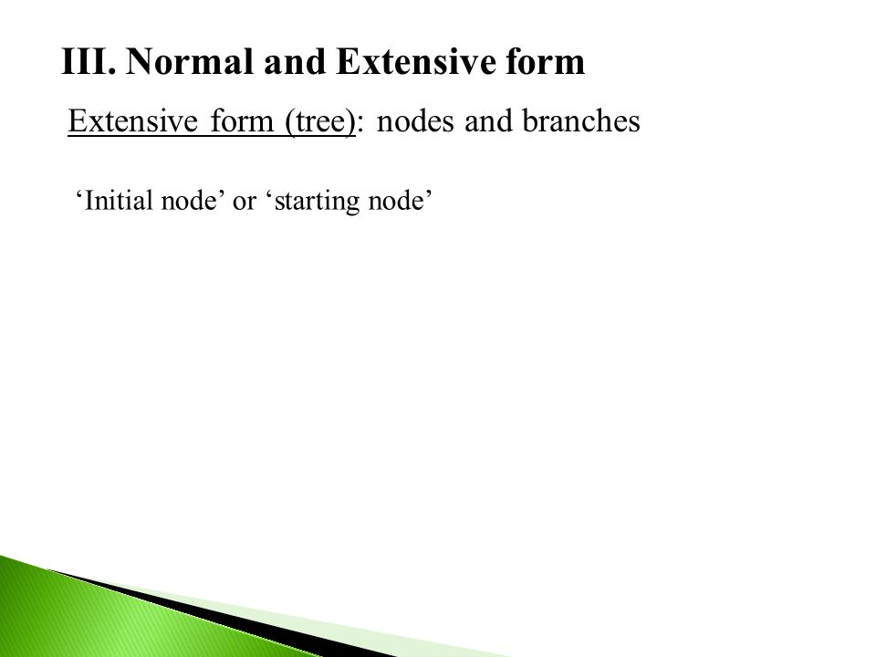 III. Normal and Extensive form Extensive form (tree): nodes and branches 'Initial node' or 'starting node'