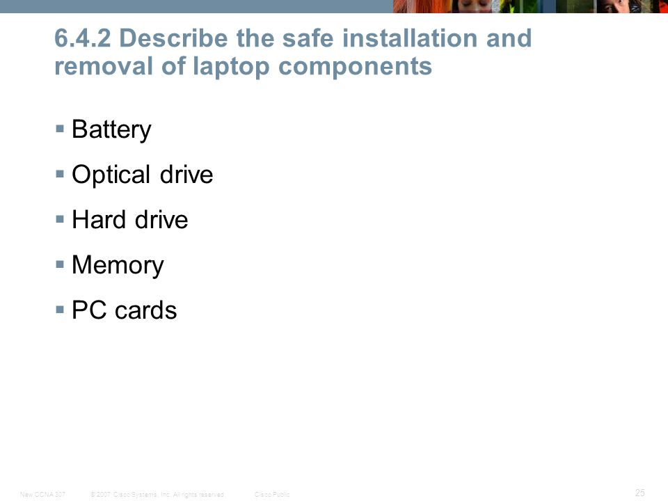 © 2007 Cisco Systems, Inc. All rights reserved.Cisco PublicNew CCNA 307 25 6.4.2 Describe the safe installation and removal of laptop components  Bat