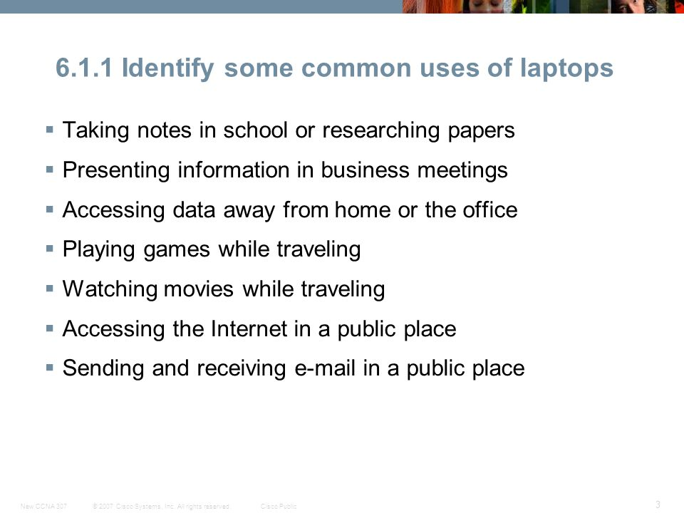 © 2007 Cisco Systems, Inc. All rights reserved.Cisco PublicNew CCNA 307 3 6.1.1 Identify some common uses of laptops  Taking notes in school or resea