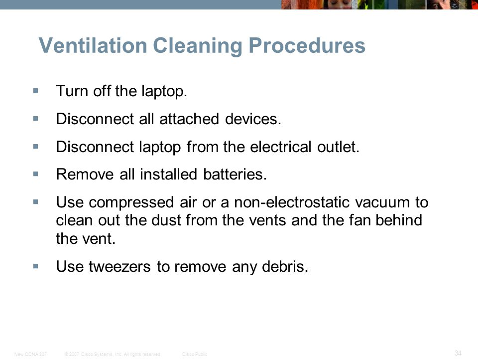 © 2007 Cisco Systems, Inc. All rights reserved.Cisco PublicNew CCNA 307 34 Ventilation Cleaning Procedures  Turn off the laptop.  Disconnect all att
