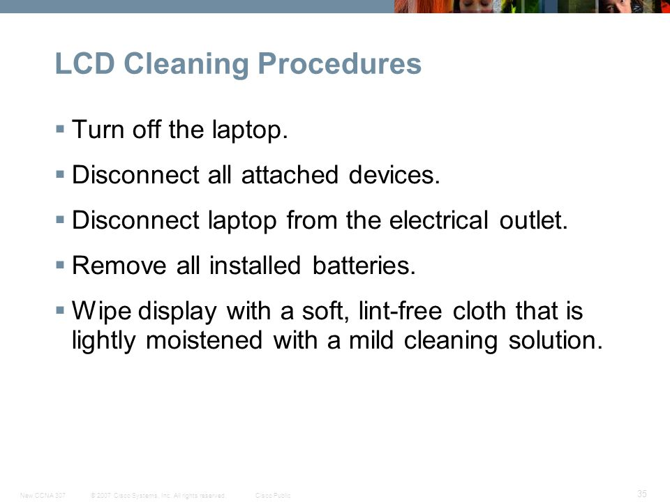© 2007 Cisco Systems, Inc. All rights reserved.Cisco PublicNew CCNA 307 35 LCD Cleaning Procedures  Turn off the laptop.  Disconnect all attached de