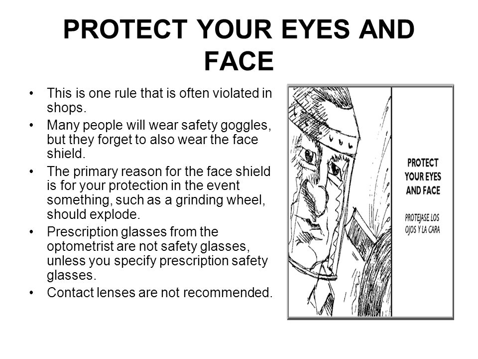PROTECT YOUR EYES AND FACE This is one rule that is often violated in shops. Many people will wear safety goggles, but they forget to also wear the fa