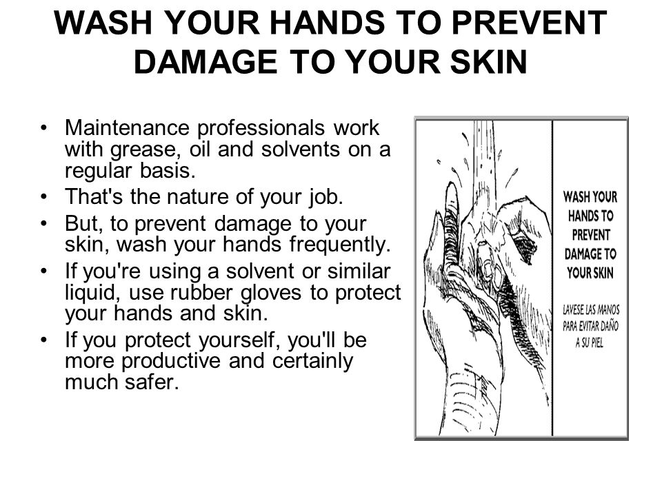 WASH YOUR HANDS TO PREVENT DAMAGE TO YOUR SKIN Maintenance professionals work with grease, oil and solvents on a regular basis.