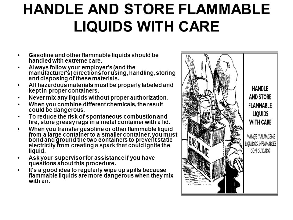 HANDLE AND STORE FLAMMABLE LIQUIDS WITH CARE Gasoline and other flammable liquids should be handled with extreme care.