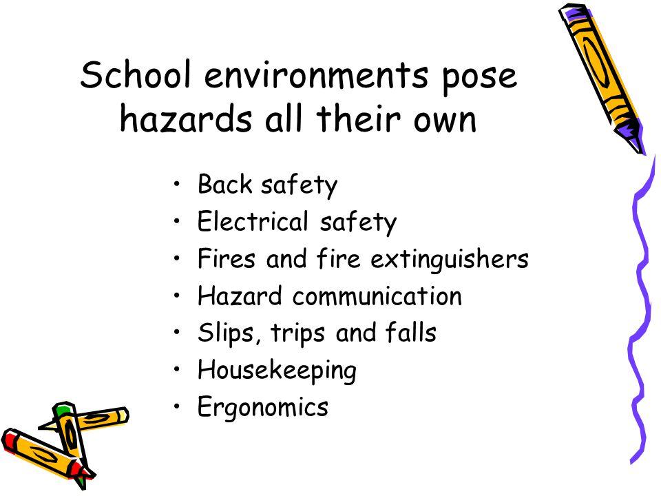School environments pose hazards all their own Back safety Electrical safety Fires and fire extinguishers Hazard communication Slips, trips and falls