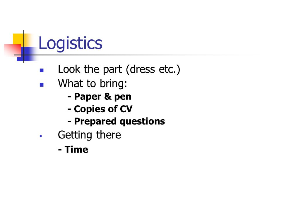 Logistics Look the part (dress etc.) What to bring: - Paper & pen - Copies of CV - Prepared questions  Getting there - Time